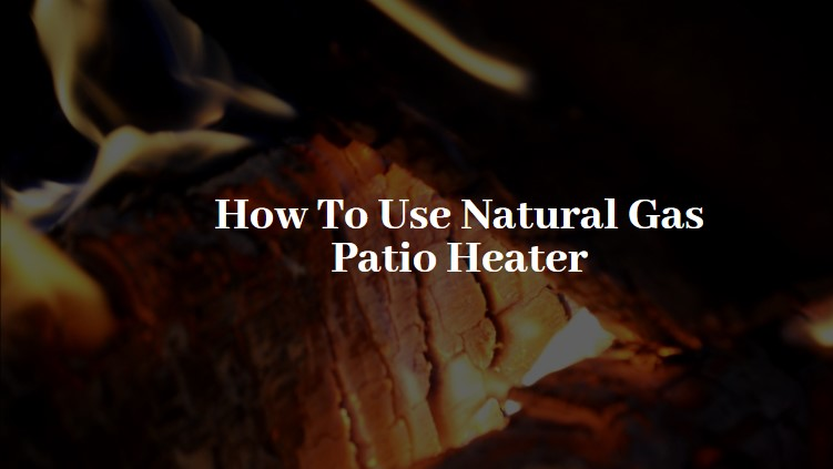 How To Use Natural Gas Patio Heater-